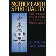 Mother Earth Spirituality: Native American Paths to Healing Ourselves and Our World, Paperback/Ed McGaa