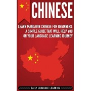 Chinese: Learn Mandarin Chinese for Beginners: A Simple Guide That Will Help You on Your Language Learning Journey, Hardcover/Daily Language Learning