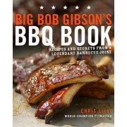 Big Bob Gibson's BBQ Book: Recipes and Secrets from a Legendary Barbecue Joint, Paperback
