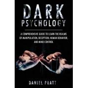 Dark Psychology: A Comprehensive Guide To Learn The Realms of Manipulation, Deception, Human behavior and Mind control, Paperback/Daniel Pratt