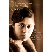 The Nemirovsky Question: The Life, Death, and Legacy of a Jewish Writer in Twentieth-Century France, Hardcover/Susan Rubin Suleiman