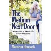 The Medium Next Door: Adventures of a Real-Life Ghost Whisperer, Paperback/Maureen Hancock