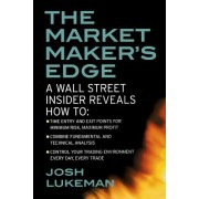 The Market Maker's Edge: A Wall Street Insider Reveals How To: Time Entry and Exit Points for Minimum Risk, Maximum Profit; Combine Fundamental