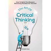 The Art Of Critical Thinking: How To Build The Sharpest Reasoning Possible For Yourself, Paperback/Christopher Hayes