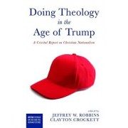 Doing Theology in the Age of Trump: A Critical Report on Christian Nationalism, Paperback/Jeffrey W. Robbins