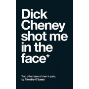 Dick Cheney Shot Me in the Face: And Other Stories of Men in Pain