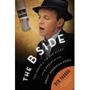 The B Side: The Death of Tin Pan Alley and the Rebirth of the Great American Song, Paperback/Ben Yagoda