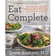 Eat Complete: The 21 Nutrients That Fuel Brainpower, Boost Weight Loss, and Transform Your Health
