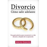 Divorcio: Cómo salir adelante: Una guía práctica para reconstruir tu vida durante y después de la separación, Paperback/Alicia Garcia