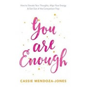 You Are Enough: How to Elevate Your Thoughts, Align Your Energy and Get Out of the Comparison Trap, Paperback/Cassie Mendoza-Jones