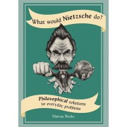 What Would Nietzsche Do?: Philosophical Solutions to Everyday Problems, Paperback