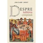 Despre iubirea crestina - Jean-Claude Larchet