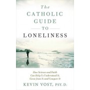 The Catholic Guide to Loneliness: How Science and Faith Can Help Us Understand It, Grow from It, and Conquer It, Paperback/Kevin Vost