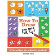 How To Draw for Kids: A Fun And Easy Step By Step Drawing Book!, Paperback/Elizabeth James