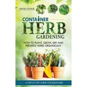 Container Herb Gardening: How to Plant, Grow, Dry and Preserve Herbs Organically, Paperback/David Stone