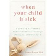 When Your Child Is Sick: A Guide to Navigating the Practical and Emotional Challenges of Caring for a Child Who Is Very Ill, Paperback/Joanna Breyer