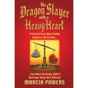 The Dragon Slayer with a Heavy Heart: A Powerful Story about Finding Happiness and Serenity...Even When You Really, Really Wish Some Things Were Diffe, Paperback