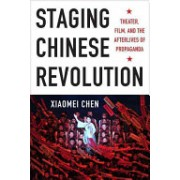 Staging Chinese Revolution: Theater, Film, and the Afterlives of Propaganda - Theater, Film, and the Afterlives of Propaganda (9780231166386)
