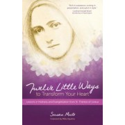 Twelve Little Ways to Transform Your Heart: Lessons in Holiness and Evangelization from St. Therese of Lisieux, Paperback