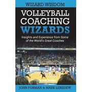 Volleyball Coaching Wizards - Wizard Wisdom: Insights and Experience from Some of the World's Best Coaches, Paperback/Mark Lebedew