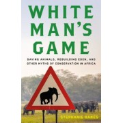 White Man's Game: Saving Animals, Rebuilding Eden, and Other Myths of Conservation in Africa, Hardcover