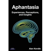 Aphantasia: Experiences, Perceptions, and Insights, Paperback/Alan Kendle