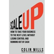 Scale Up: How to Take Your Business to the Next Level Without Losing Control and Running Out of Cash, Paperback/Colin Mills