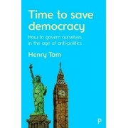 Time to Save Democracy. How to Govern Ourselves in the Age of Anti-Politics, Paperback/Henry Tam