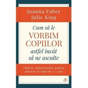 Cum sa le vorbim copiilor astfel incat sa ne asculte/Joanna Faber, Julie King