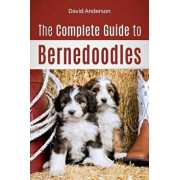 The Complete Guide to Bernedoodles: Everything You Need to Know to Successfully Raise Your Bernedoodle Puppy!, Paperback/David Anderson
