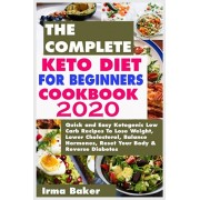The Complete Keto Diet for Beginners Cookbook 2020: Quick and Easy Ketogenic Low Carb Recipes To Lose Weight, Lower Cholesterol, Balance Hormones, Res, Paperback/Irma Baker