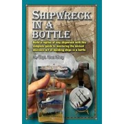 Shipwreck in a Bottle: Build a Replica of Any Ship or Shipwreck with This Complete Guide to Mastering the Ancient Mariners Art of Building Sh, Paperback/Capt Dan Berg