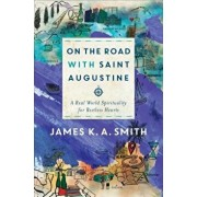 On the Road with Saint Augustine: A Real-World Spirituality for Restless Hearts, Hardcover/James K. A. Smith