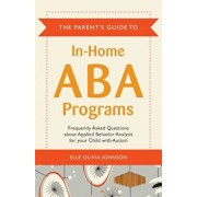 The Parent's Guide to In-Home ABA Programs: Frequently Asked Questions about Applied Behavior Analysis for Your Child with Autism, Paperback/Elle Olivia Johnson