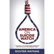 America on Suicide Watch: The Rise of the Progressive Superstate and the Fall of the American Idea, Paperback/Richter Watkins