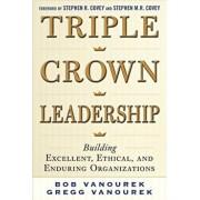 Triple Crown Leadership: Building Excellent, Ethical, and Enduring Organizations, Hardcover/Bob Vanourek