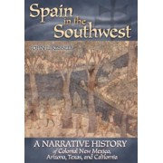 Spain in the Southwest: A Narrative History of Colonial New Mexico, Arizona, Texas, and California, Paperback/John L. Kessell