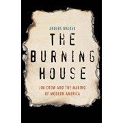 The Burning House: Jim Crow and the Making of Modern America, Hardcover/Anders Walker