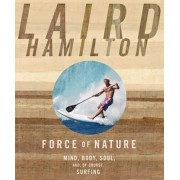 Force of Nature: Mind, Body, Soul, And, of Course, Surfing, Paperback/Laird Hamilton