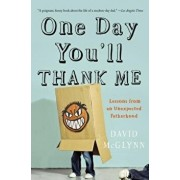 One Day You'll Thank Me: Lessons from an Unexpected Fatherhood, Paperback/David McGlynn