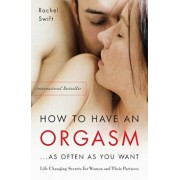 How to Have an Orgasm...as Often as You Want: Life-Changing Sexual Secrets for Women and Their Partners, Paperback/Rachel Swift