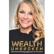 Wealth Unbroken: Growing Wealth Uninterupted by Market Crashes, Taxes, and Even Death, Paperback/Rebecca Walser