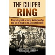 The Culper Ring: A Captivating Guide to George Washington's Spy Ring and Its Impact on the American Revolution, Paperback/Captivating History