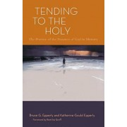 Tending to the Holy: The Practice of the Presence of God in Ministry, Paperback/Bruce G. Epperly