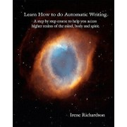 Learn How to Do Automatic Writing: A Step by Step Course to Help You Access Higher Realms of the Mind, Body and Spirit., Paperback/Irene Richardson
