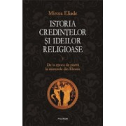 Istoria credintelor si ideilor religioase. Volumul I - Mircea Eliade