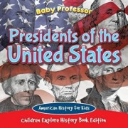 Presidents of the United States: American History for Kids - Children Explore History Book Edition, Paperback/Baby Professor