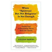 When 'Spiritual But Not Religious' Is Not Enough: Seeing God in Surprising Places, Even the Church, Paperback/Lillian Daniel