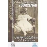 Labirintul lumii vol.3 Ce Eternitatea - Marguerite Yourcenar