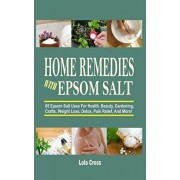 Home Remedies With Epsom Salt: 65 Epsom Salt Uses For Health, Beauty, Gardening, Crafts, Weight Loss, Detox, Pain Relief, And More!, Paperback/Lola Cross